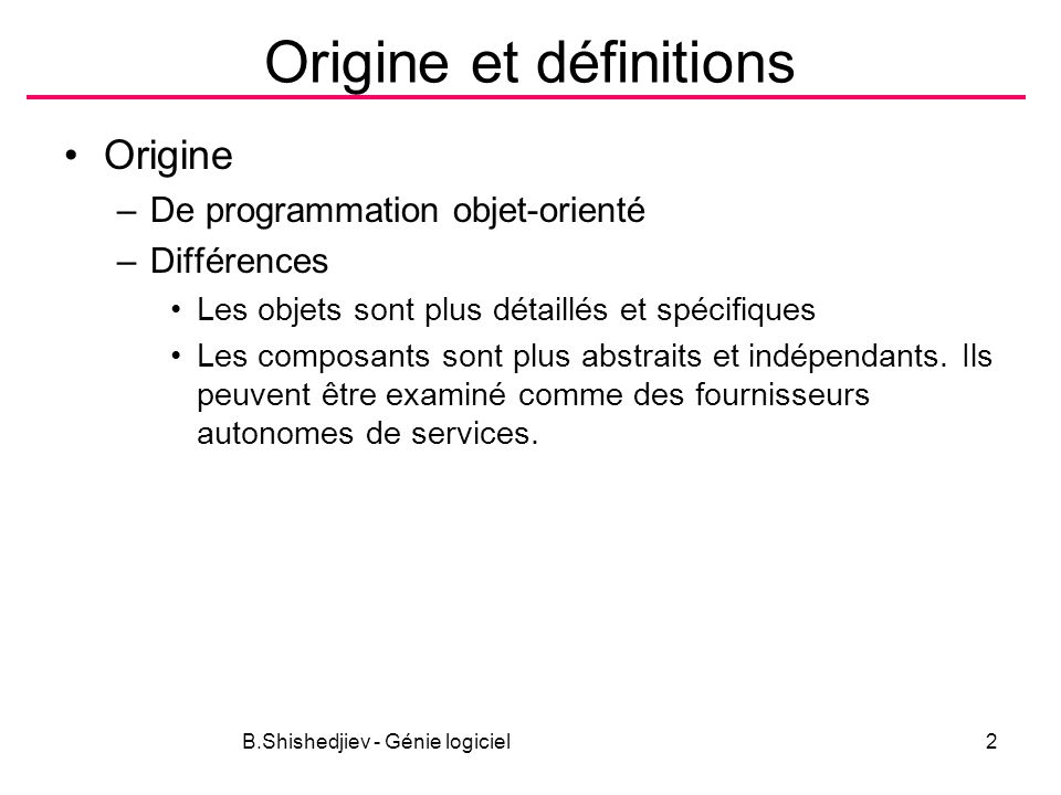 B.Shishedjiev - Génie logiciel2 Origine et définitions Origine –De programmation objet-orienté –Différences Les objets sont plus détaillés et spécifiq