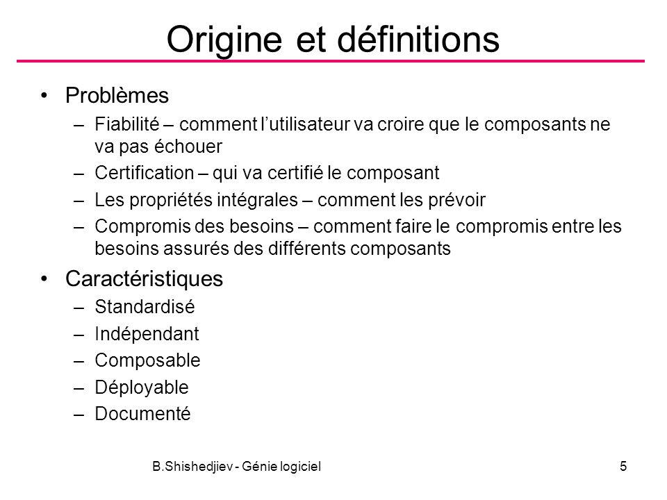 B.Shishedjiev - Génie logiciel5 Origine et définitions Problèmes –Fiabilité – comment lutilisateur va croire que le composants ne va pas échouer –Cert