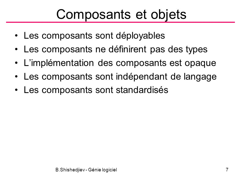B.Shishedjiev - Génie logiciel8 Modèles Définition –Le modèle de composants cest la définition des standard pour implémentation, documentation et déploiement du composant Exemples –EJB –.NET (COM+) –Corba Component Model