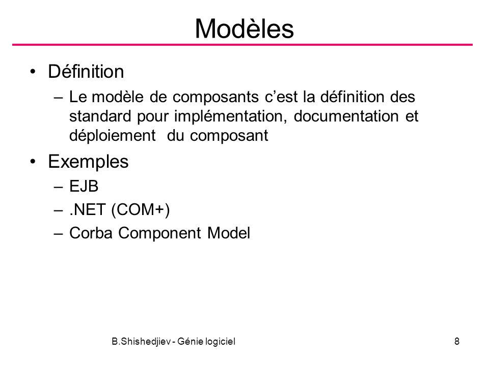 B.Shishedjiev - Génie logiciel8 Modèles Définition –Le modèle de composants cest la définition des standard pour implémentation, documentation et dépl