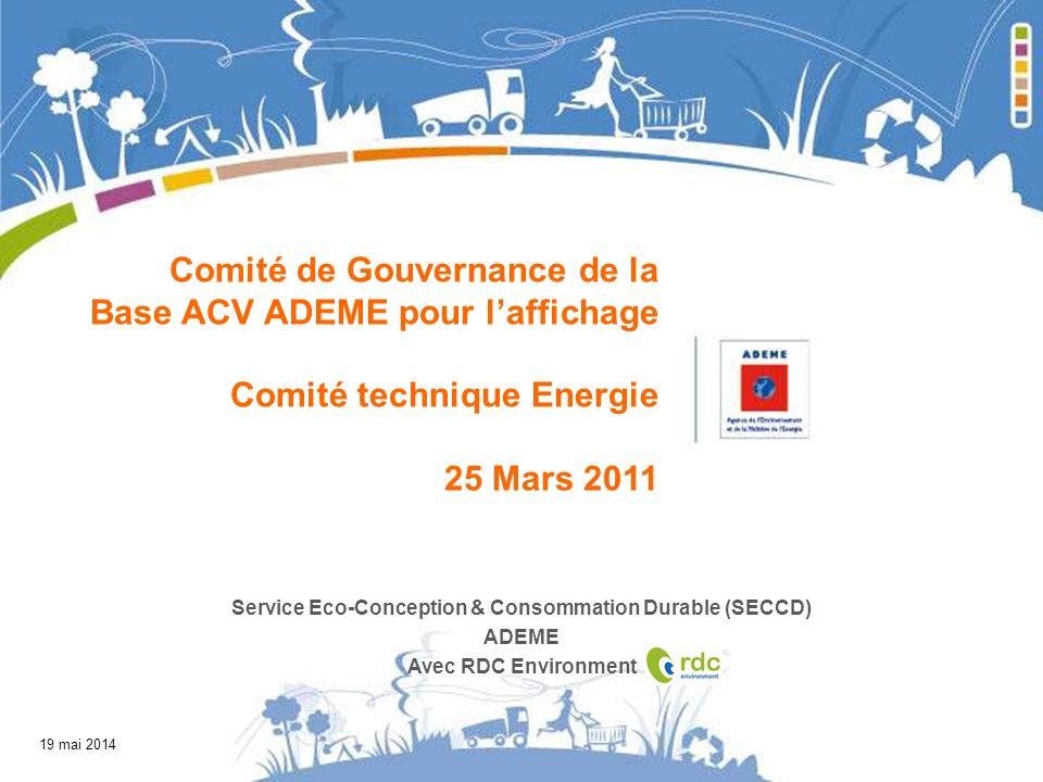 19 mai 2014 Comité de Gouvernance de la Base ACV ADEME pour laffichage Comité technique Energie 25 Mars 2011 Service Eco-Conception & Consommation Durable (SECCD) ADEME Avec RDC Environment