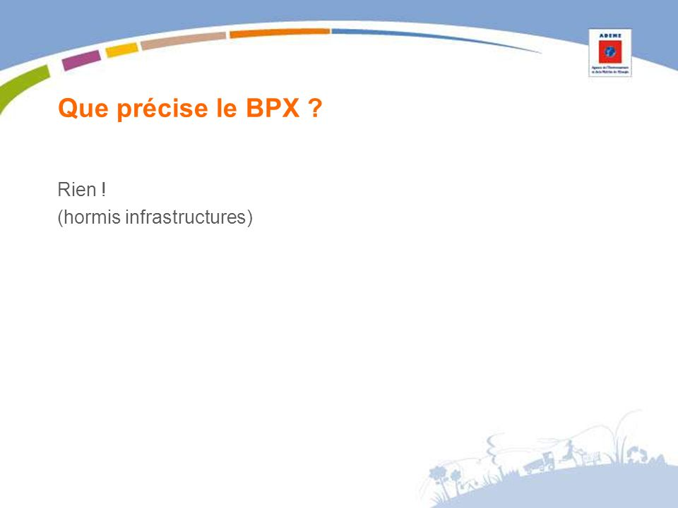 Que précise le BPX ? Rien ! (hormis infrastructures)
