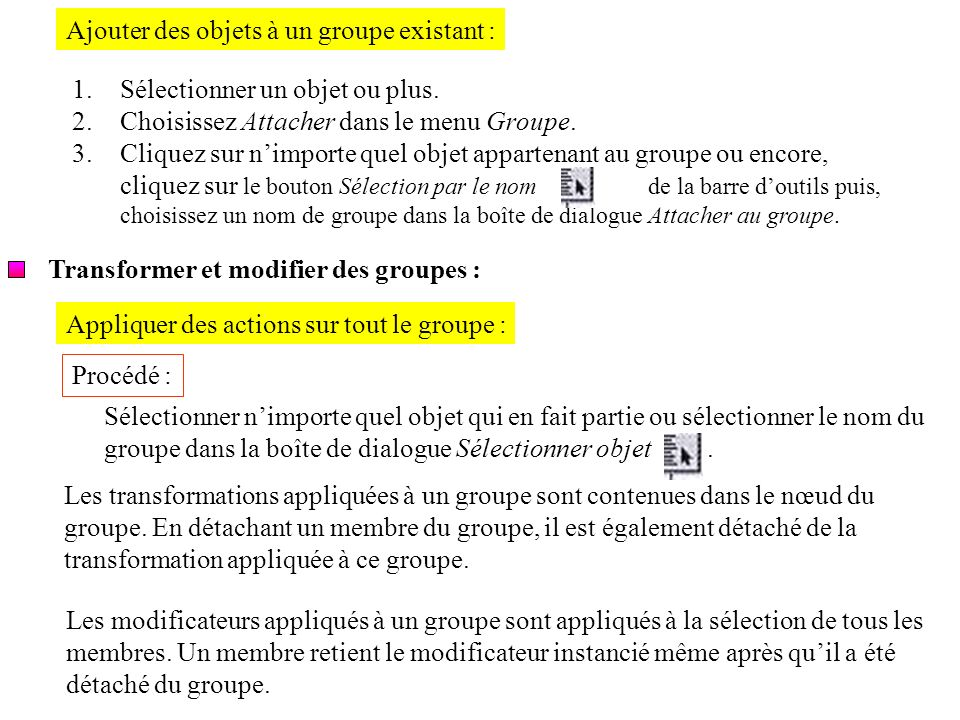 Ajouter des objets à un groupe existant : 1.Sélectionner un objet ou plus. 2.Choisissez Attacher dans le menu Groupe. 3.Cliquez sur nimporte quel obje