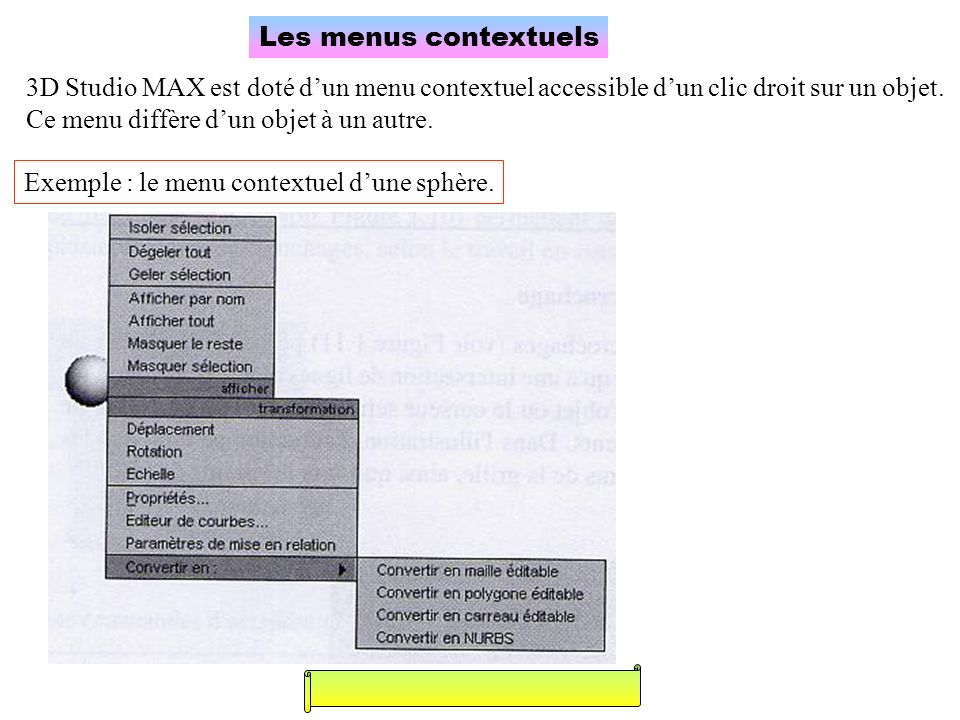 Les menus contextuels 3D Studio MAX est doté dun menu contextuel accessible dun clic droit sur un objet. Ce menu diffère dun objet à un autre. Exemple