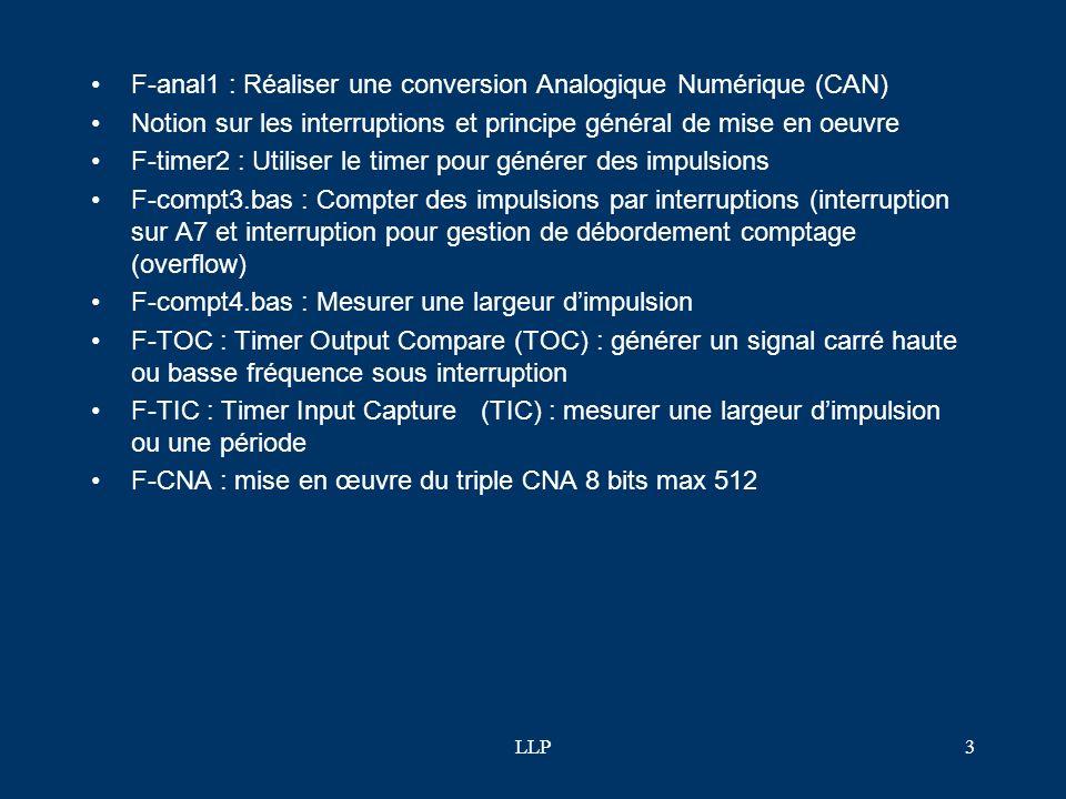 LLP3 F-anal1 : Réaliser une conversion Analogique Numérique (CAN) Notion sur les interruptions et principe général de mise en oeuvre F-timer2 : Utiliser le timer pour générer des impulsions F-compt3.bas : Compter des impulsions par interruptions (interruption sur A7 et interruption pour gestion de débordement comptage (overflow) F-compt4.bas : Mesurer une largeur dimpulsion F-TOC : Timer Output Compare (TOC) : générer un signal carré haute ou basse fréquence sous interruption F-TIC : Timer Input Capture (TIC) : mesurer une largeur dimpulsion ou une période F-CNA : mise en œuvre du triple CNA 8 bits max 512