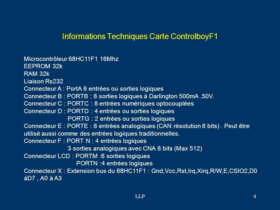 LLP4 Informations Techniques Carte ControlboyF1 Microcontrôleur 68HC11F1 16Mhz EEPROM 32k RAM 32k Liaison Rs232 Connecteur A : PortA 8 entrées ou sorties logiques Connecteur B : PORTB : 8 sorties logiques à Darlington 500mA.50V.