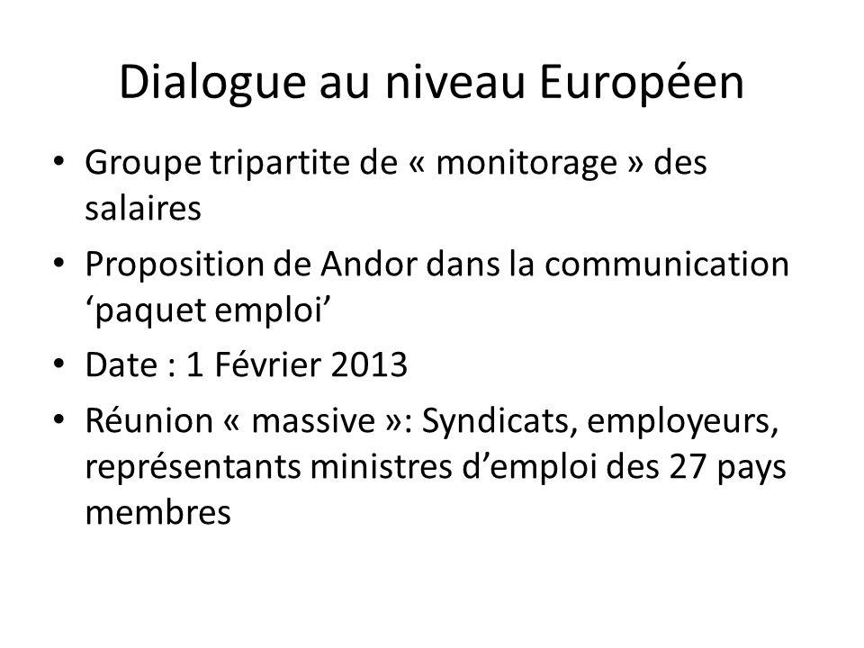 Dialogue au niveau Européen Groupe tripartite de « monitorage » des salaires Proposition de Andor dans la communication paquet emploi Date : 1 Février 2013 Réunion « massive »: Syndicats, employeurs, représentants ministres demploi des 27 pays membres