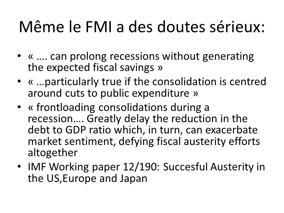 Même le FMI a des doutes sérieux: « …. can prolong recessions without generating the expected fiscal savings » « …particularly true if the consolidati