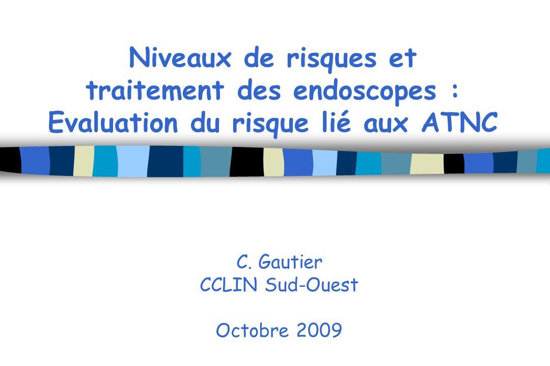 Niveaux de risques et traitement des endoscopes : Evaluation du risque lié aux ATNC C. Gautier CCLIN Sud-Ouest Octobre 2009