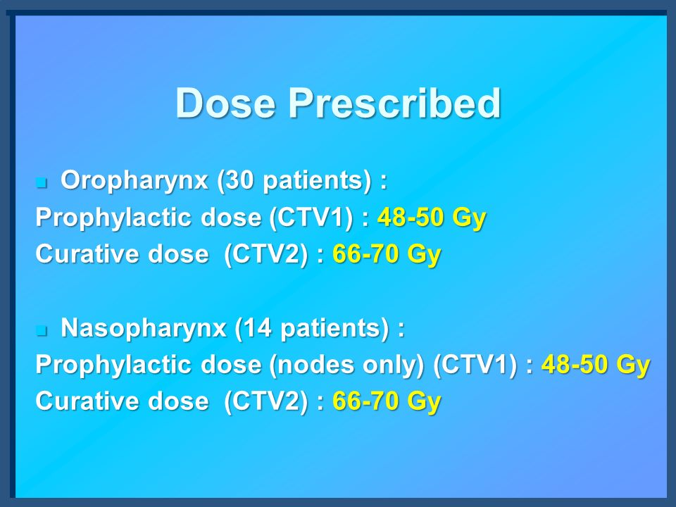 Dose Prescribed Oropharynx (30 patients) : Oropharynx (30 patients) : Prophylactic dose (CTV1) : 48-50 Gy Curative dose (CTV2) : 66-70 Gy Nasopharynx