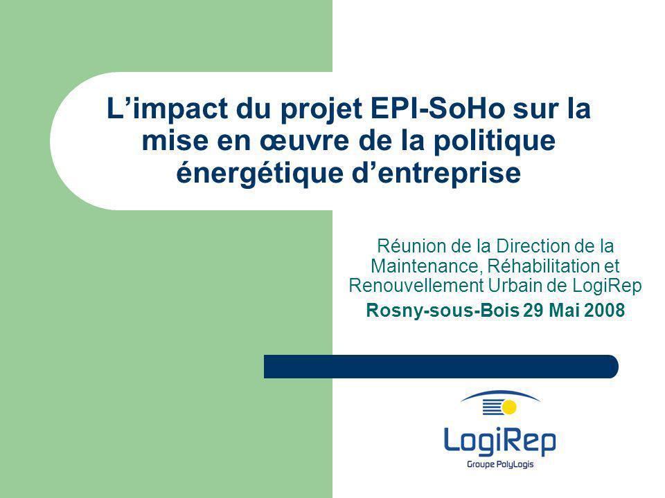 Limpact du projet EPI-SoHo sur la mise en œuvre de la politique énergétique dentreprise Réunion de la Direction de la Maintenance, Réhabilitation et Renouvellement Urbain de LogiRep Rosny-sous-Bois 29 Mai 2008