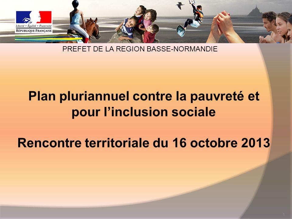 Plan pluriannuel contre la pauvreté et pour linclusion sociale Rencontre territoriale du 16 octobre 2013 1 PREFET DE LA REGION BASSE-NORMANDIE