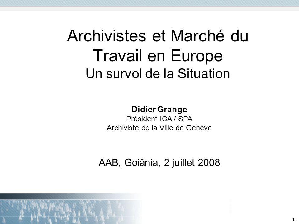 1 Archivistes et Marché du Travail en Europe Un survol de la Situation Didier Grange Président ICA / SPA Archiviste de la Ville de Genève AAB, Goiânia