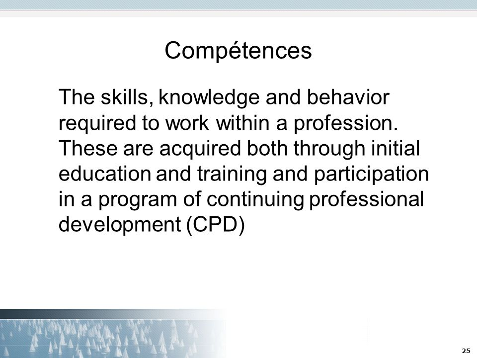 25 Compétences The skills, knowledge and behavior required to work within a profession.