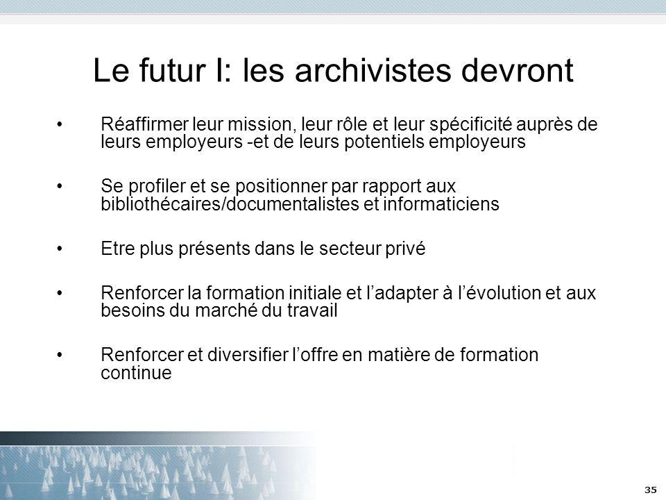 35 Le futur I: les archivistes devront Réaffirmer leur mission, leur rôle et leur spécificité auprès de leurs employeurs -et de leurs potentiels emplo