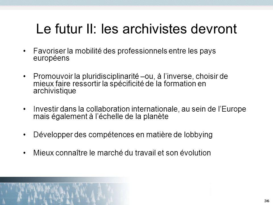 36 Le futur II: les archivistes devront Favoriser la mobilité des professionnels entre les pays européens Promouvoir la pluridisciplinarité –ou, à lin