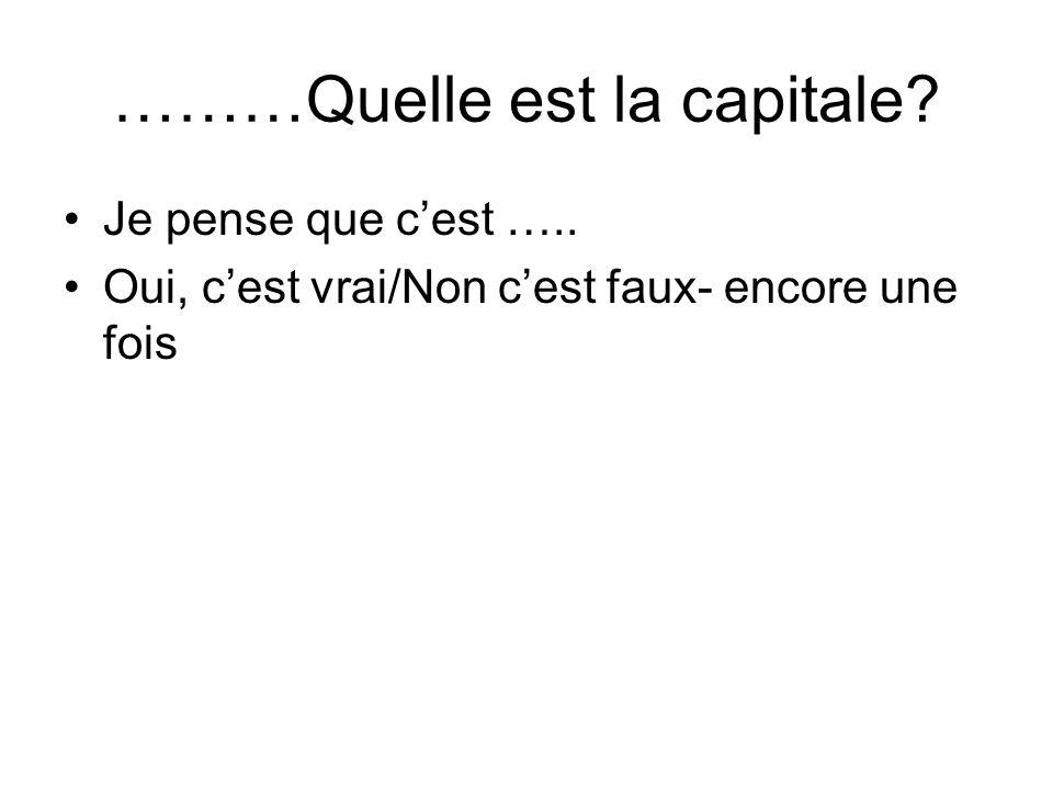 ………Quelle est la capitale? Je pense que cest ….. Oui, cest vrai/Non cest faux- encore une fois