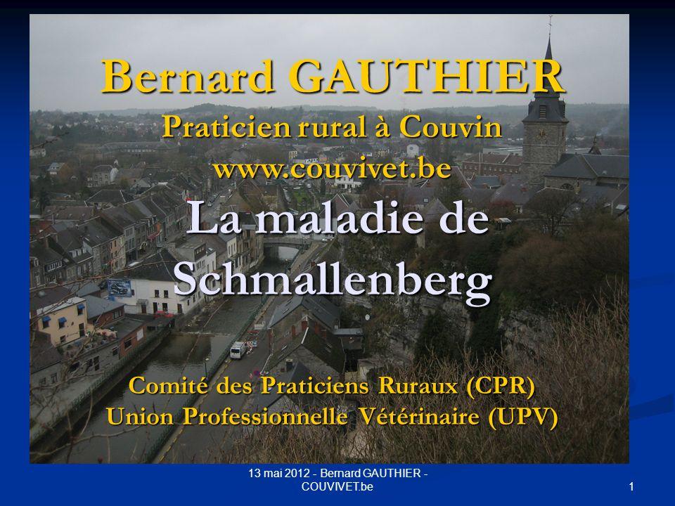 1 13 mai 2012 - Bernard GAUTHIER - COUVIVET.be Bernard GAUTHIER Praticien rural à Couvin www.couvivet.be La maladie de Schmallenberg Comité des Pratic