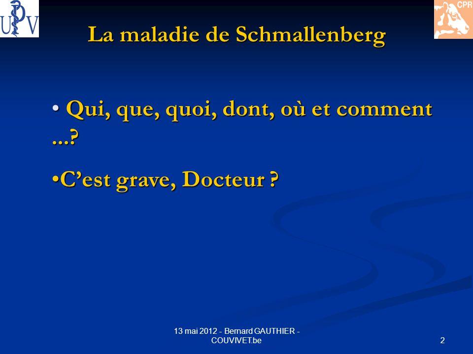 2 13 mai 2012 - Bernard GAUTHIER - COUVIVET.be La maladie de Schmallenberg Qui, que, quoi, dont, où et comment...? Qui, que, quoi, dont, où et comment