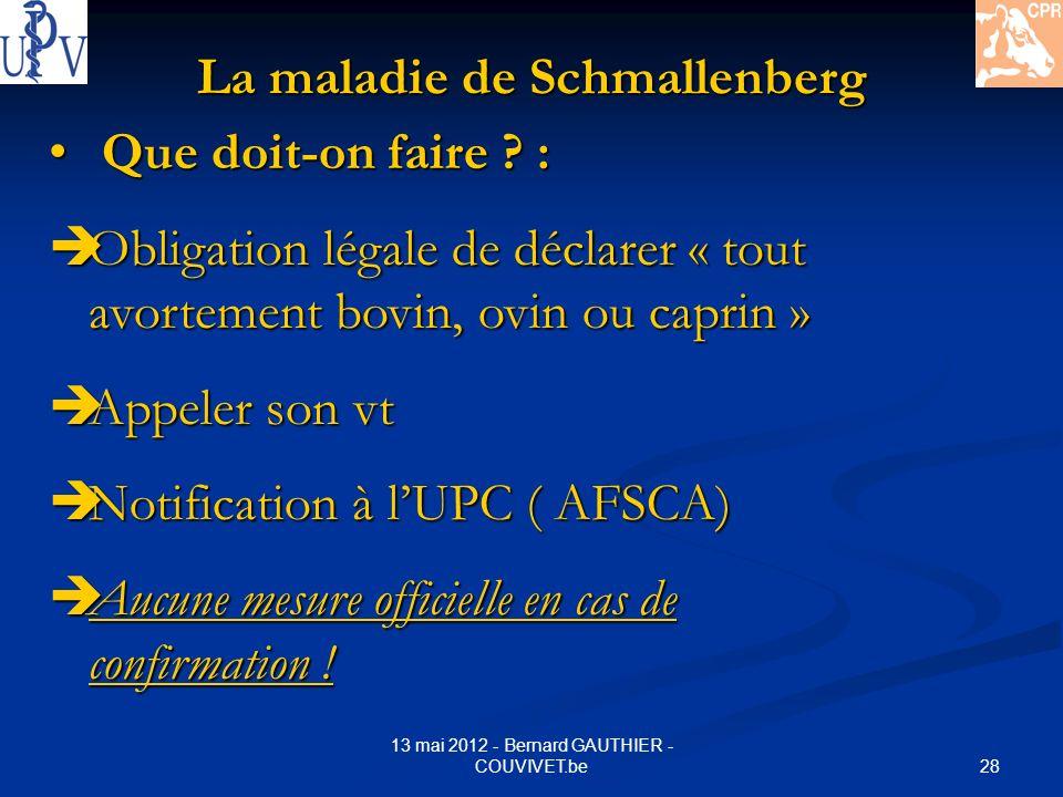 28 13 mai 2012 - Bernard GAUTHIER - COUVIVET.be La maladie de Schmallenberg Que doit-on faire ? : Que doit-on faire ? : Obligation légale de déclarer