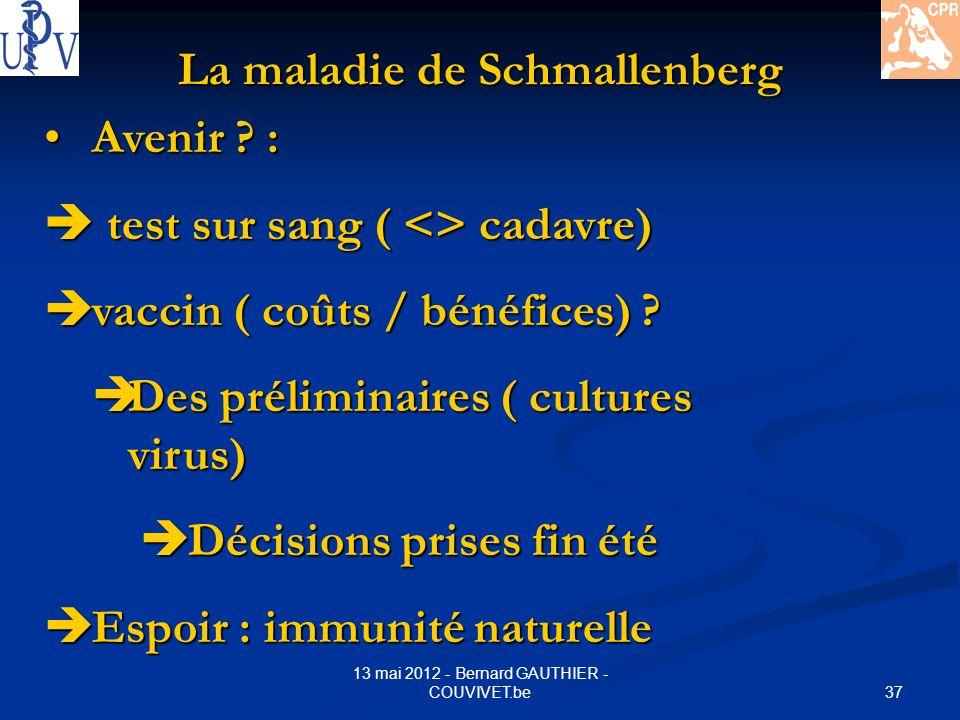 37 13 mai 2012 - Bernard GAUTHIER - COUVIVET.be La maladie de Schmallenberg Avenir ? : Avenir ? : test sur sang ( <> cadavre) test sur sang ( <> cadav