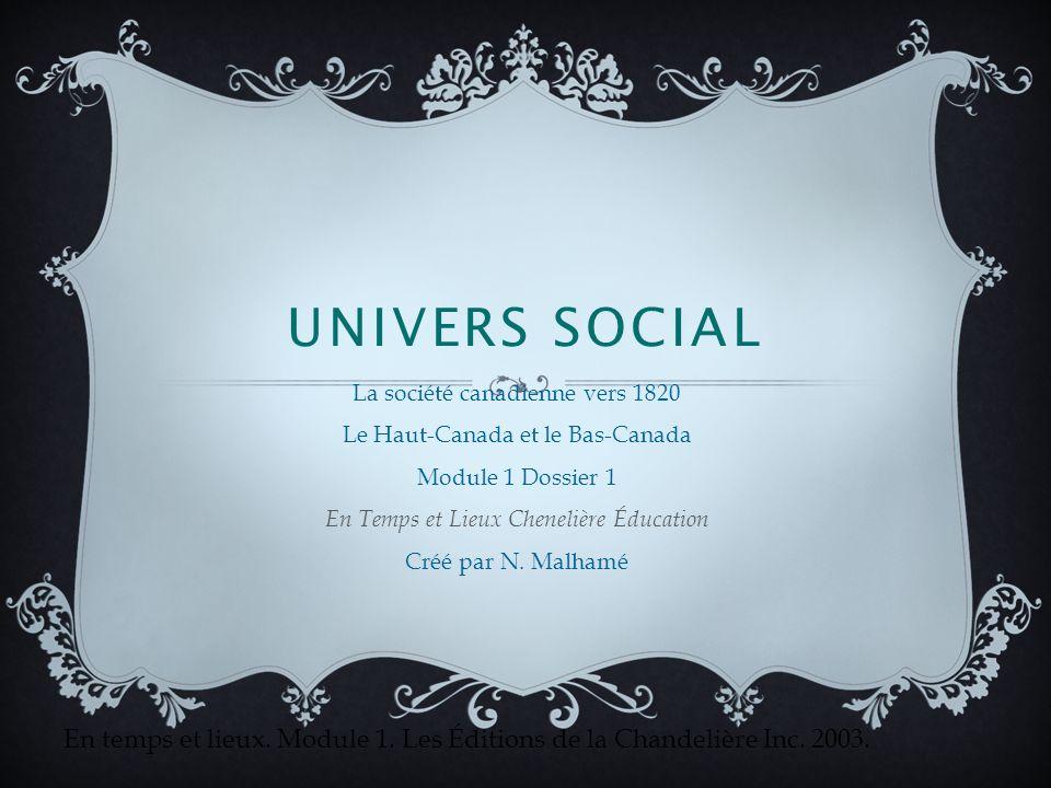 UNIVERS SOCIAL La société canadienne vers 1820 Le Haut-Canada et le Bas-Canada Module 1 Dossier 1 En Temps et Lieux Chenelière Éducation Créé par N.