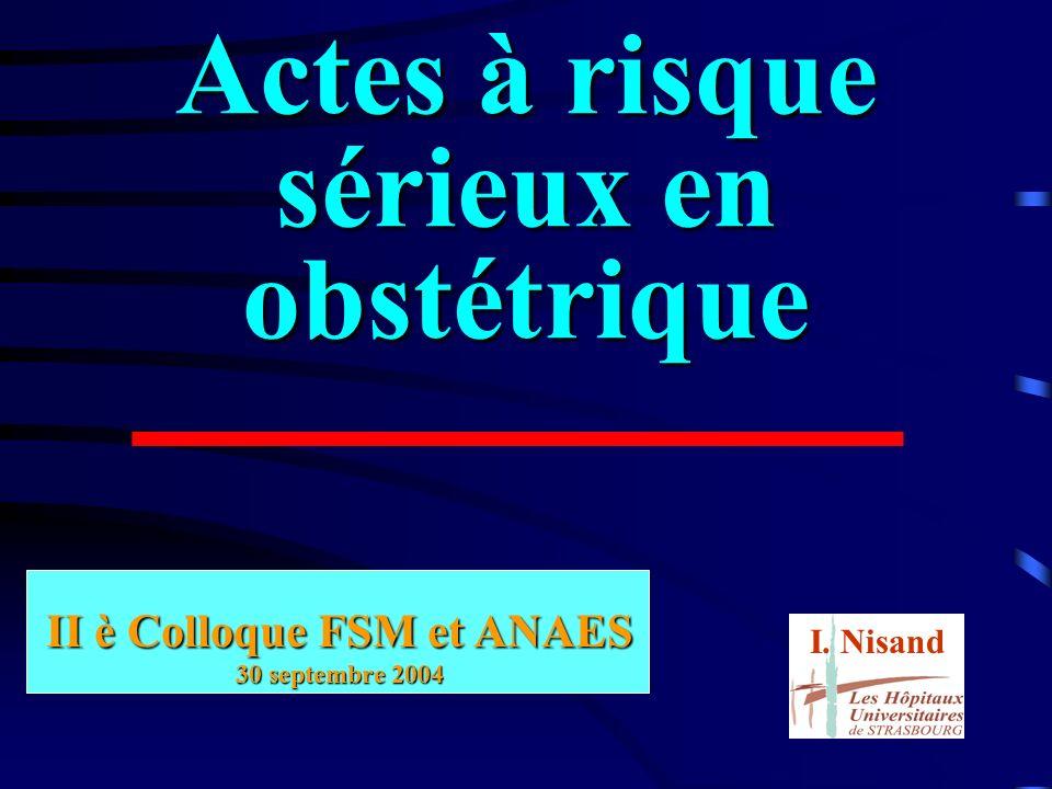 Actes à risque sérieux en obstétrique II è Colloque FSM et ANAES 30 septembre 2004 I. Nisand