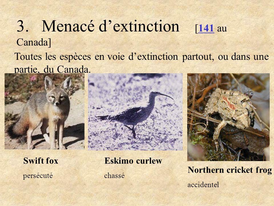 3. Menacé dextinction [141 au Canada] Toutes les espèces en voie dextinction partout, ou dans une partie, du Canada. Swift fox persécuté Northern cric