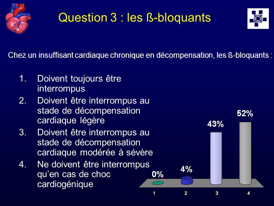 Question 3 : les ß-bloquants 1.Doivent toujours être interrompus 2.Doivent être interrompus au stade de décompensation cardiaque légère 3.Doivent être