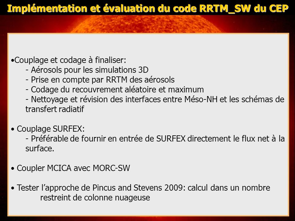Couplage et codage à finaliser: - Aérosols pour les simulations 3D - Prise en compte par RRTM des aérosols - Codage du recouvrement aléatoire et maximum - Nettoyage et révision des interfaces entre Méso-NH et les schémas de transfert radiatif Couplage SURFEX: - Préférable de fournir en entrée de SURFEX directement le flux net à la surface.
