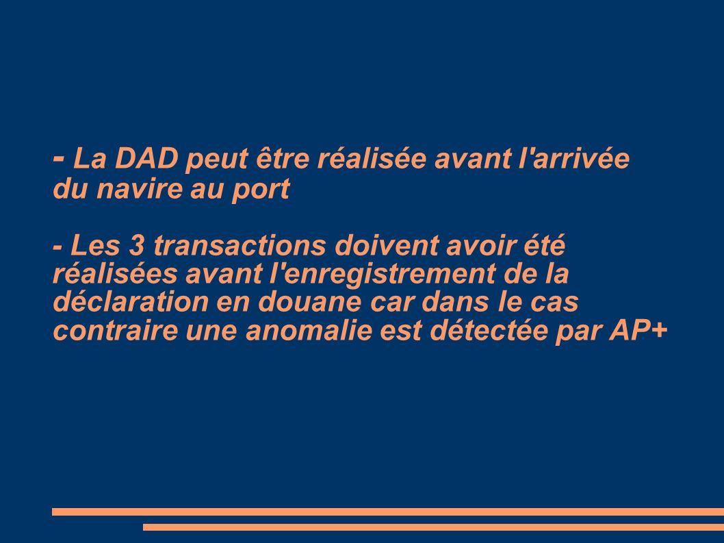 - La DAD peut être réalisée avant l'arrivée du navire au port - Les 3 transactions doivent avoir été réalisées avant l'enregistrement de la déclaratio