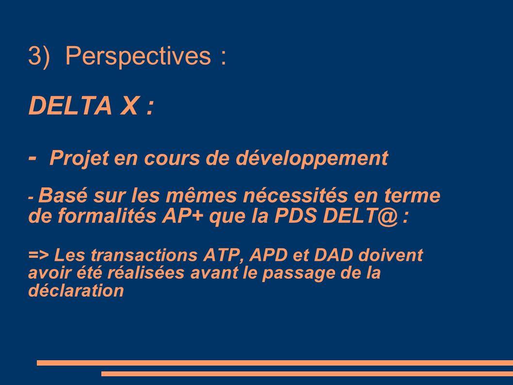 3) Perspectives : DELTA X : - Projet en cours de développement - Basé sur les mêmes nécessités en terme de formalités AP+ que la PDS DELT@ : => Les tr