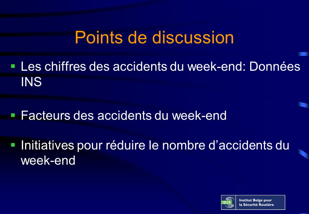 Points de discussion Les chiffres des accidents du week-end: Données INS Facteurs des accidents du week-end Initiatives pour réduire le nombre daccidents du week-end