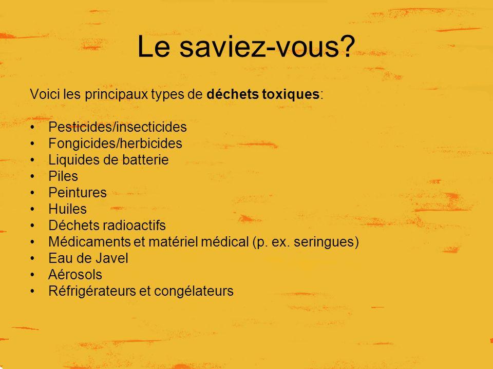 Le saviez-vous? Voici les principaux types de déchets toxiques: Pesticides/insecticides Fongicides/herbicides Liquides de batterie Piles Peintures Hui