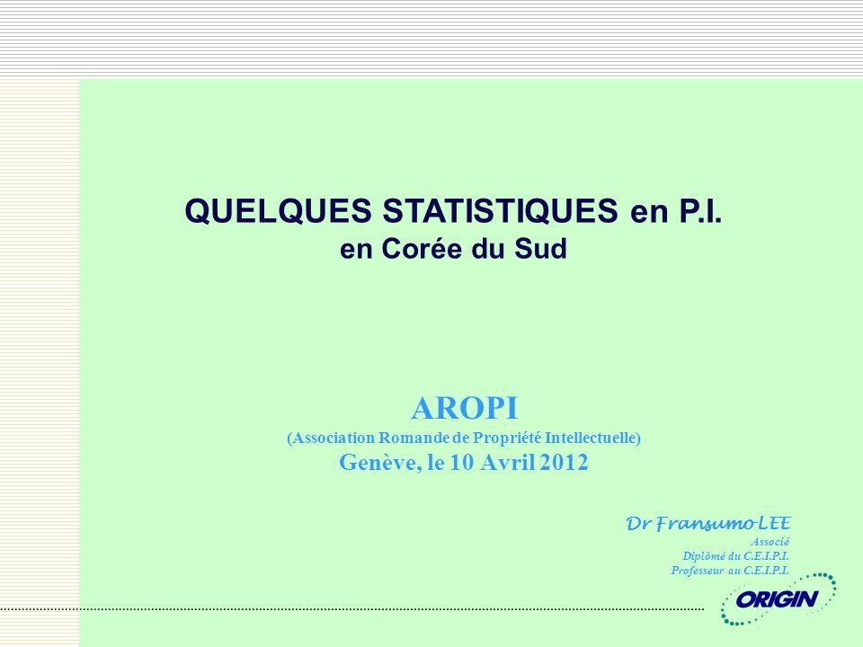 AROPI (Association Romande de Propriété Intellectuelle) Genève, le 10 Avril 2012 QUELQUES STATISTIQUES en P.I. en Corée du Sud Dr Fransumo LEE Associé