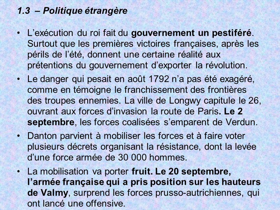 1.3 – Politique étrangère Lexécution du roi fait du gouvernement un pestiféré. Surtout que les premières victoires françaises, après les périls de lét