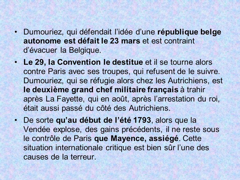 Dumouriez, qui défendait lidée dune république belge autonome est défait le 23 mars et est contraint dévacuer la Belgique. Le 29, la Convention le des