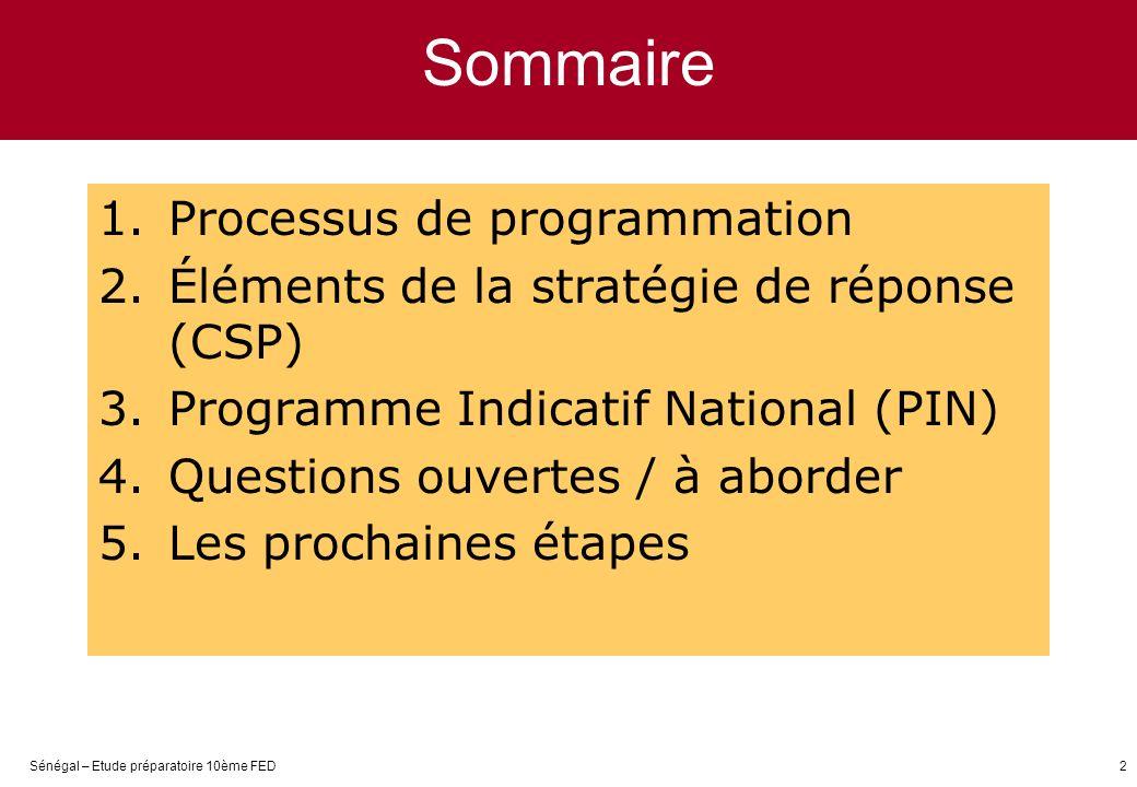 Sénégal – Etude préparatoire 10ème FED2 Sommaire 1.Processus de programmation 2.Éléments de la stratégie de réponse (CSP) 3.Programme Indicatif National (PIN) 4.Questions ouvertes / à aborder 5.Les prochaines étapes