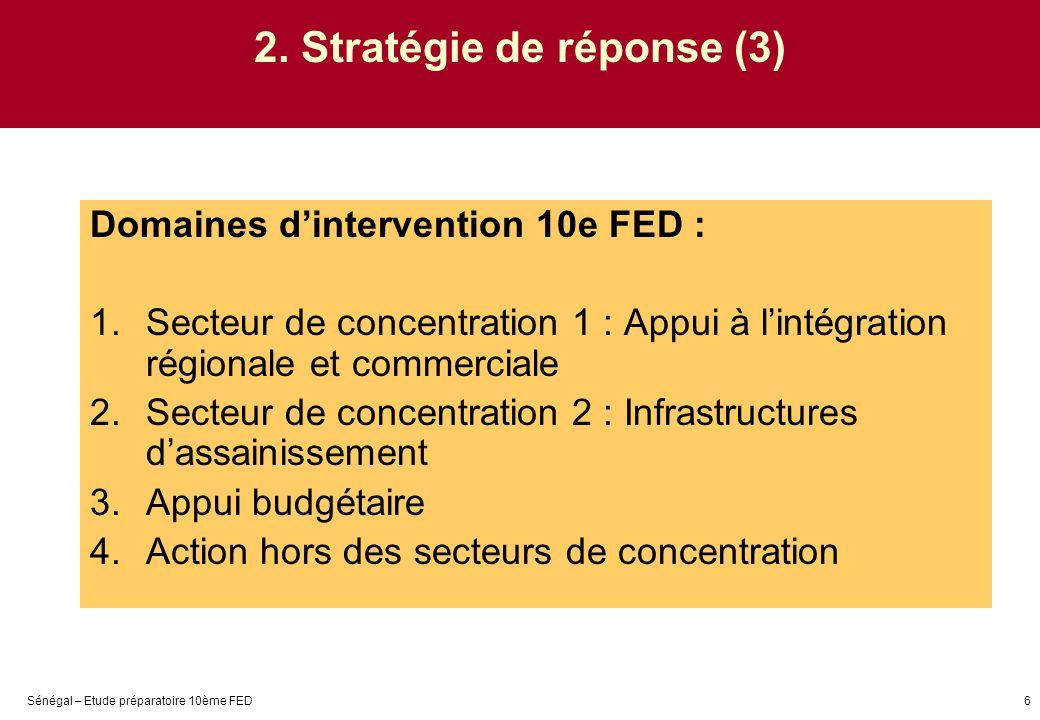 Sénégal – Etude préparatoire 10ème FED6 2. Stratégie de réponse (3) Domaines dintervention 10e FED : 1.Secteur de concentration 1 : Appui à lintégrati