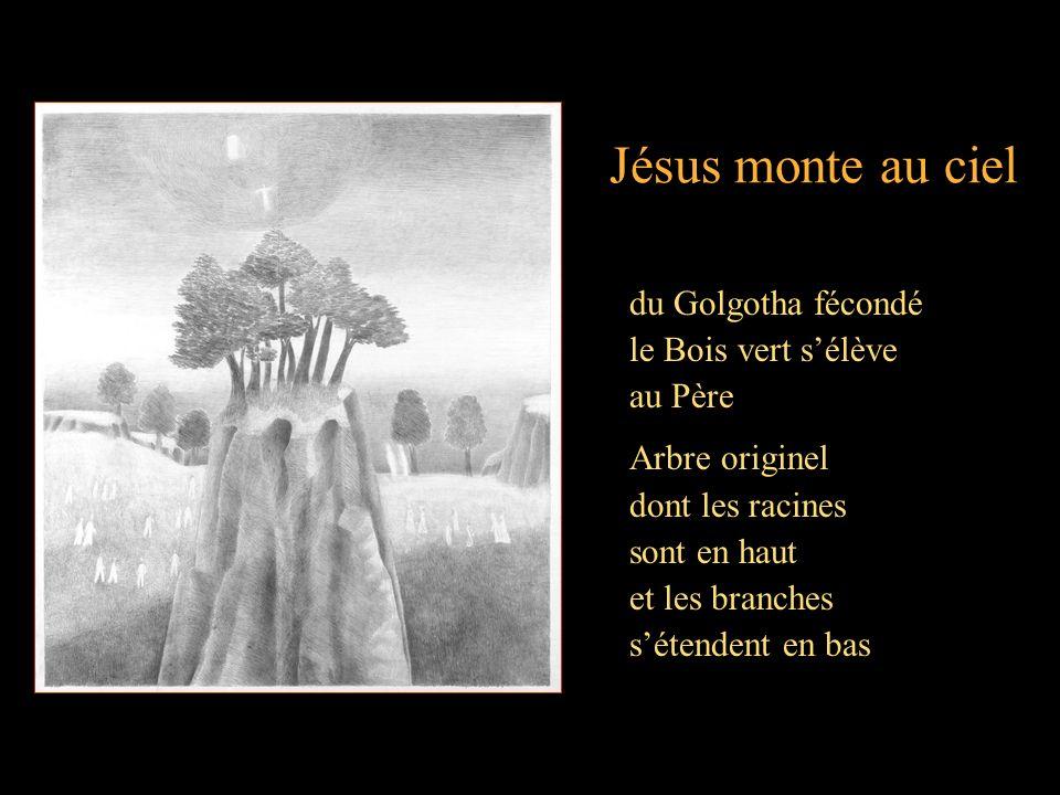 Jésus monte au ciel du Golgotha fécondé le Bois vert sélève au Père Arbre originel dont les racines sont en haut et les branches sétendent en bas