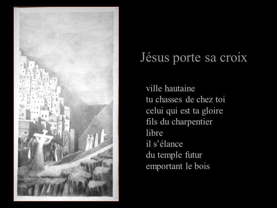 Jésus porte sa croix ville hautaine tu chasses de chez toi celui qui est ta gloire fils du charpentier libre il sélance du temple futur emportant le bois