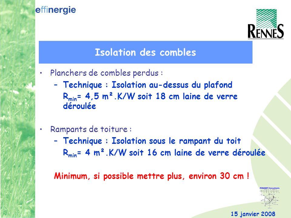 15 janvier 2008 Planchers de combles perdus : –Technique : Isolation au-dessus du plafond R min = 4,5 m².K/W soit 18 cm laine de verre déroulée Rampan