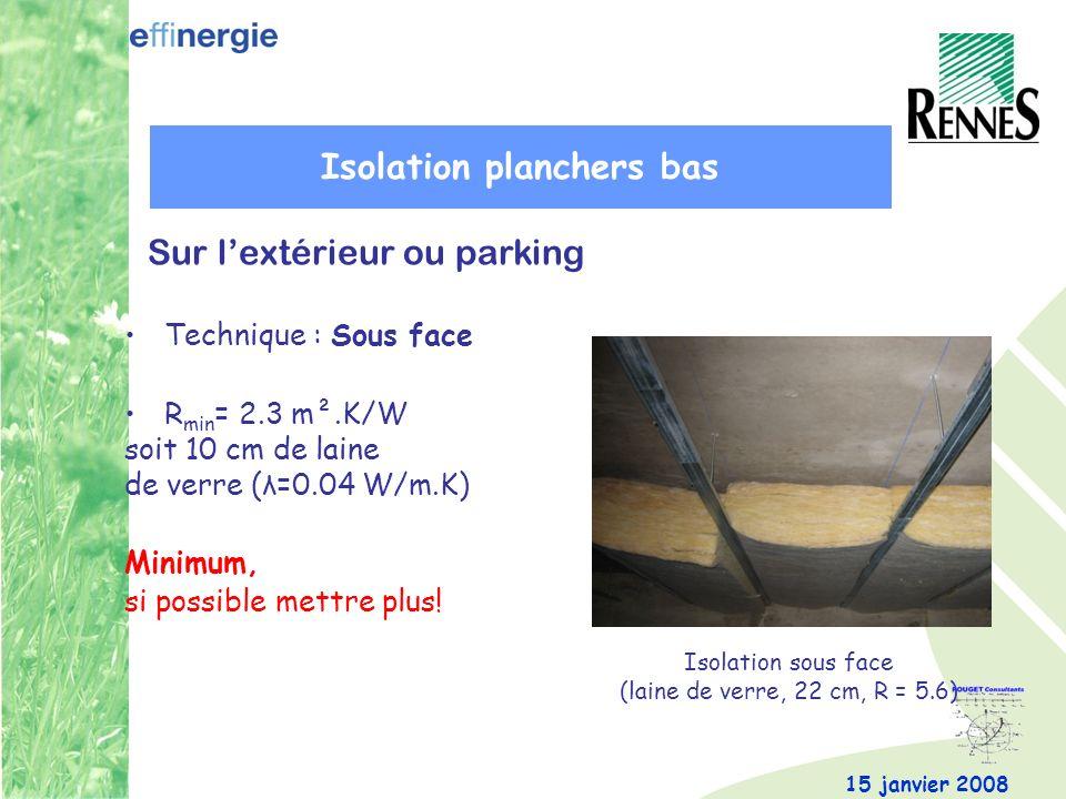 15 janvier 2008 Technique : Sous face R min = 2.3 m².K/W soit 10 cm de laine de verre (λ=0.04 W/m.K) Minimum, si possible mettre plus! Isolation sous