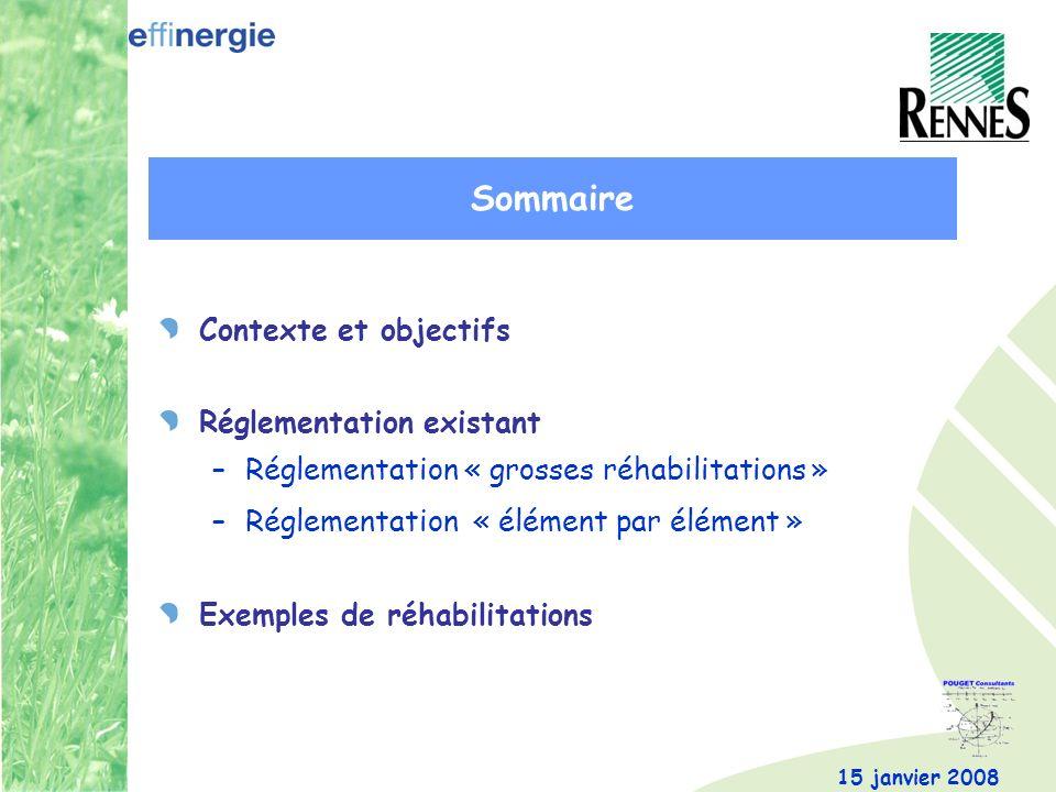 15 janvier 2008 Contexte et objectifs Réglementation existant –Réglementation « grosses réhabilitations » –Réglementation « élément par élément » Exemples de réhabilitations Sommaire