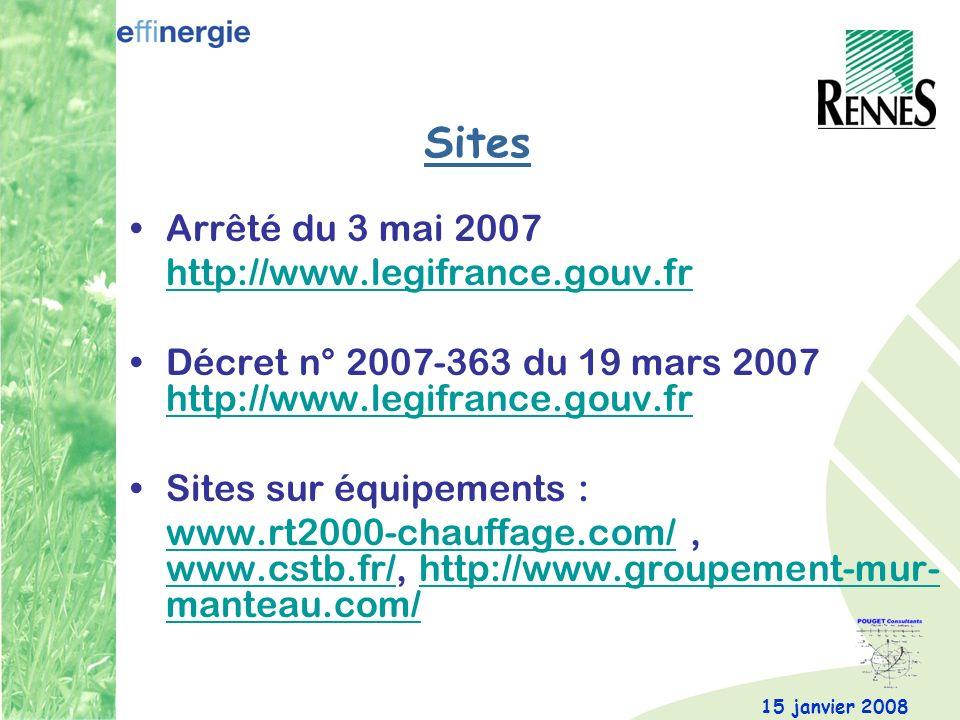 15 janvier 2008 Sites Arrêté du 3 mai 2007 http://www.legifrance.gouv.fr Décret n° 2007-363 du 19 mars 2007 http://www.legifrance.gouv.fr http://www.legifrance.gouv.fr Sites sur équipements : www.rt2000-chauffage.com/www.rt2000-chauffage.com/, www.cstb.fr/, http://www.groupement-mur- manteau.com/ www.cstb.fr/http://www.groupement-mur- manteau.com/