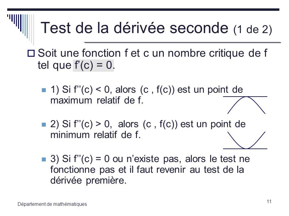 11 Département de mathématiques Test de la dérivée seconde (1 de 2) Soit une fonction f et c un nombre critique de f tel que f(c) = 0. 1) Si f(c) < 0,