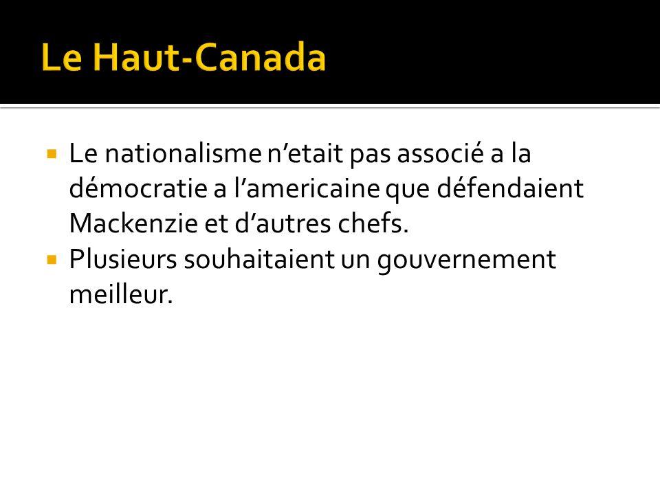 Le nationalisme netait pas associé a la démocratie a lamericaine que défendaient Mackenzie et dautres chefs. Plusieurs souhaitaient un gouvernement me