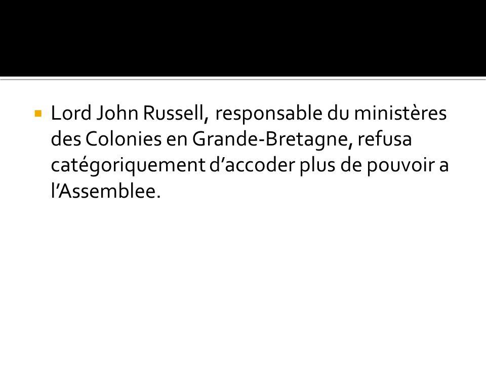 Lord John Russell, responsable du ministères des Colonies en Grande-Bretagne, refusa catégoriquement daccoder plus de pouvoir a lAssemblee.