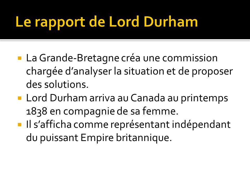 La Grande-Bretagne créa une commission chargée danalyser la situation et de proposer des solutions. Lord Durham arriva au Canada au printemps 1838 en