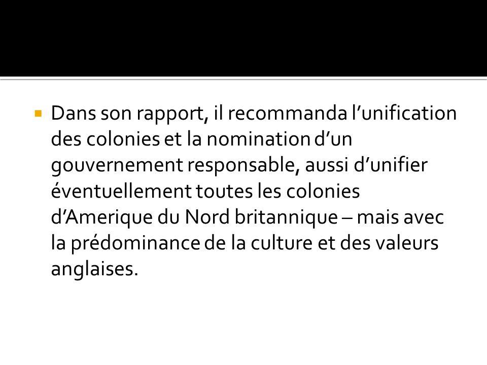 Dans son rapport, il recommanda lunification des colonies et la nomination dun gouvernement responsable, aussi dunifier éventuellement toutes les colo
